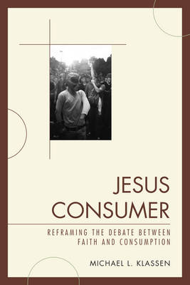 Jesus Consumer: Reframing the Debate between Faith and Consumption (Paperback)