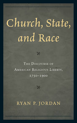 Church, State, and Race: The Discourse of American Religious Liberty, 1750-1900 (Hardback)