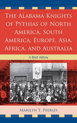 The Alabama Knights of Pythias of North America, South America, Europe, Asia, Africa, and Australia: A Brief History (Hardback)