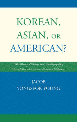 Korean, Asian, or American?: The Identity, Ethnicity, and Autobiography of Second-Generation Korean American Christians (Hardback)