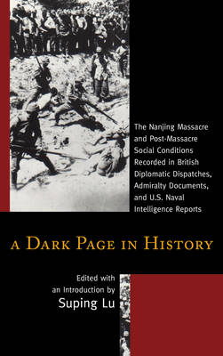 A Dark Page in History: The Nanjing Massacre and Post-Massacre Social Conditions Recorded in British Diplomatic Dispatches, Admiralty Documents, and U.S. Naval Intelligence Reports (Hardback)