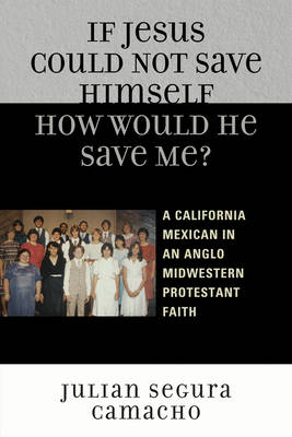 If Jesus Could Not Save Himself, How Would He Save Me?: A California Mexican in an Anglo Midwestern Protestant Faith (Paperback)
