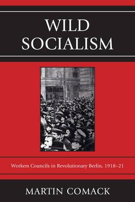 Wild Socialism: Workers Councils in Revolutionary Berlin, 1918-21 (Paperback)