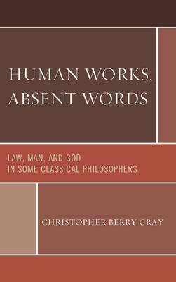 Human Works, Absent Words: Law, Man, and God in Some Classical Philosophers (Hardback)