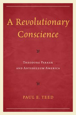 A Revolutionary Conscience: Theodore Parker and Antebellum America (Paperback)