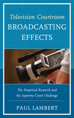 Television Courtroom Broadcasting Effects: The Empirical Research and the Supreme Court Challenge (Hardback)
