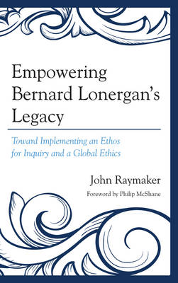 Empowering Bernard Lonergan's Legacy: Toward Implementing an Ethos for Inquiry and a Global Ethics (Hardback)