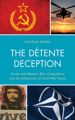 The Detente Deception: Soviet and Western bloc Competition and the Subversion of Cold War Peace (Hardback)