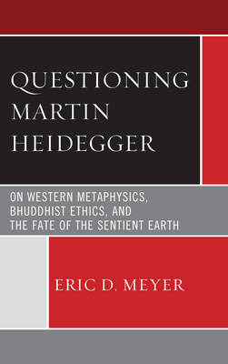 Questioning Martin Heidegger: On Western Metaphysics, Bhuddhist Ethics, and the Fate of the Sentient Earth (Hardback)