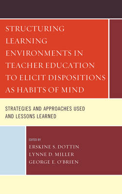 Structuring Learning Environments in Teacher Education to Elicit Dispositions as Habits of Mind: Strategies and Approaches Used and Lessons Learned (Hardback)