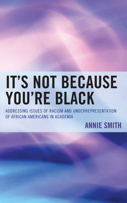It's Not Because You're Black: Addressing Issues of Racism and Underrepresentation of African Americans in Academia (Hardback)