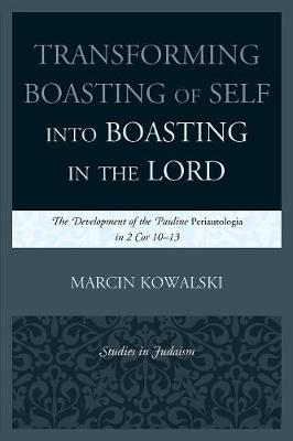 Transforming Boasting of Self into Boasting in the Lord: The Development of the Pauline Periautologia in 2 Cor 10-13 - Studies in Judaism (Paperback)