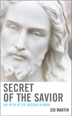 Secret of the Savior: The Myth of the Messiah in Mark (Hardback)