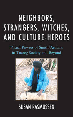 Neighbors, Strangers, Witches, and Culture-Heroes: Ritual Powers of Smith/Artisans in Tuareg Society and Beyond (Hardback)