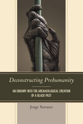 Deconstructing Prehumanity: An Enquiry into the Archaeological Creation of a Black Past (Paperback)