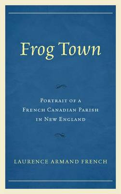 Frog Town: Portrait of a French Canadian Parish in New England (Hardback)