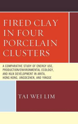 Fired Clay in Four Porcelain Clusters: A Comparative Study of Energy Use, Production/Environmental Ecology, and Kiln Development in Arita, Hong Kong, Jingdezhen, and Yingge (Hardback)