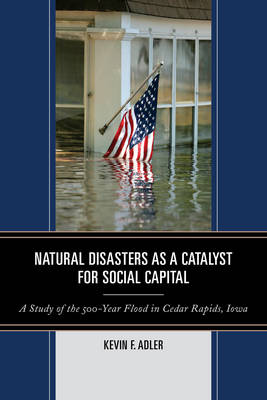 Natural Disasters as a Catalyst for Social Capital: A Study of the 500-Year Flood in Cedar Rapids, Iowa (Paperback)