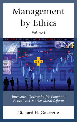 Management by Ethics: Innovative Discoveries for Corporate Ethical and Market Moral Reform (Hardback)