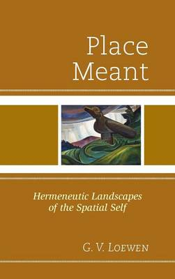 Place Meant: Hermeneutic Landscapes of the Spatial Self (Hardback)