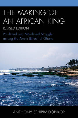 The Making of an African King: Patrilineal and Matrilineal Struggle Among the ?wutu (Effutu) of Ghana (Paperback)
