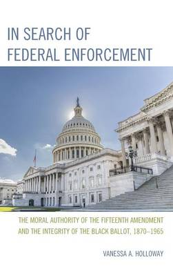 In Search of Federal Enforcement: The Moral Authority of the Fifteenth Amendment and the Integrity of the Black Ballot, 1870-1965 (Hardback)