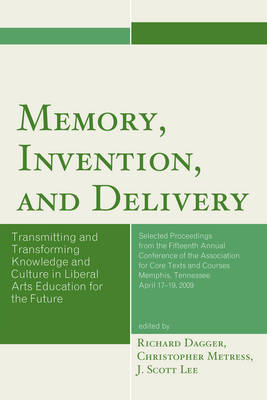 Memory, Invention, and Delivery: Transmitting and Transforming Knowledge and Culture in Liberal Arts Education for the Future. Selected Proceedings from the Fifteenth Annual Conference of the Association for Core Texts and Courses - Association for Core Texts and Courses (Paperback)