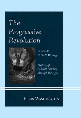 The Progressive Revolution: History of Liberal Fascism through the Ages, Vol. V: 2014-2015 Writings (Hardback)