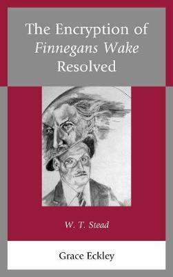 The Encryption of Finnegans Wake Resolved: W. T. Stead (Hardback)