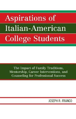 Aspirations of Italian-American College Students: The Impact of Family Traditions, Mentorship, Career Interventions, and Counseling for Professional Success (Hardback)