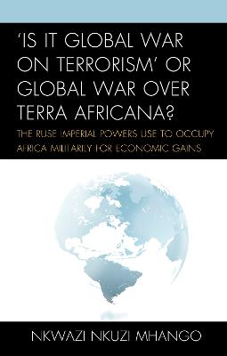 'Is It Global War on Terrorism' or Global War over Terra Africana?: The Ruse Imperial Powers Use to Occupy Africa Militarily for Economic Gains (Hardback)
