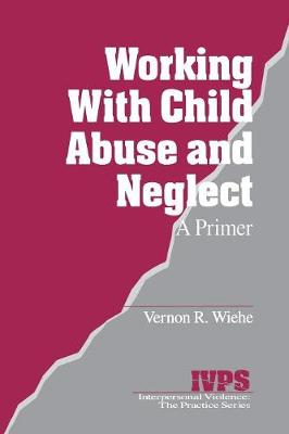 Working with Child Abuse and Neglect: A Primer - Interpersonal Violence: The Practice Series (Paperback)