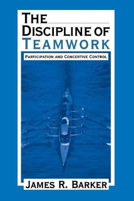 The Discipline of Teamwork: Participation and Concertive Control (Paperback)
