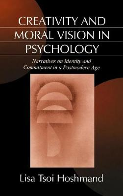 Creativity and Moral Vision in Psychology: Narratives on Identity and Commitment in a Postmodern Age (Hardback)