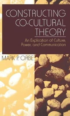 Constructing Co-Cultural Theory: An Explication of Culture, Power, and Communication (Hardback)
