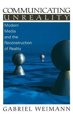 Communicating Unreality: Modern Media and the Reconstruction of Reality (Hardback)