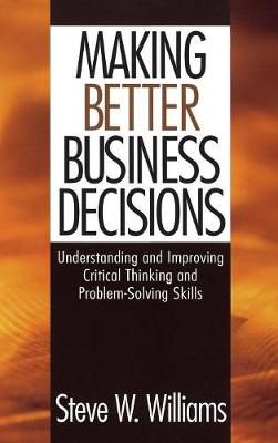 Making Better Business Decisions: Understanding and Improving Critical Thinking and Problem Solving Skills (Hardback)