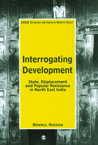 Interrogating Development: State, Displacement and Popular Resistance in North East India - SAGE Studies on India's North East (Paperback)