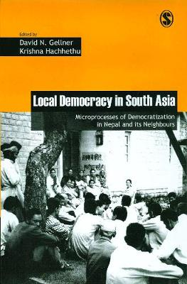 Local Democracy in South Asia: Microprocesses of Democratization in Nepal and its Neighbours - Governance, Conflict and Civic Action (Hardback)