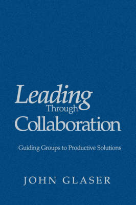 Leading Through Collaboration: Guiding Groups to Productive Solutions (Hardback)