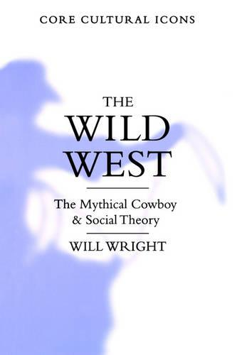 The Wild West: The Mythical Cowboy and Social Theory - Cultural Icons series (Paperback)