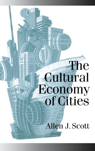 The Cultural Economy of Cities: Essays on the Geography of Image-Producing Industries - Published in association with Theory, Culture & Society (Hardback)