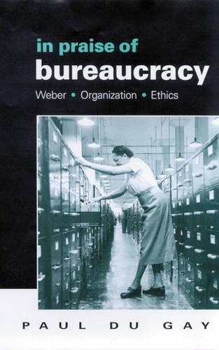 In Praise of Bureaucracy: Weber - Organization - Ethics (Hardback)