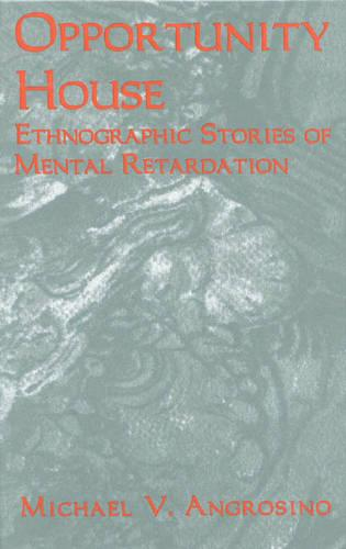 Opportunity House: Ethnographic Stories of Mental Retardation - Ethnographic Alternatives 2 (Hardback)