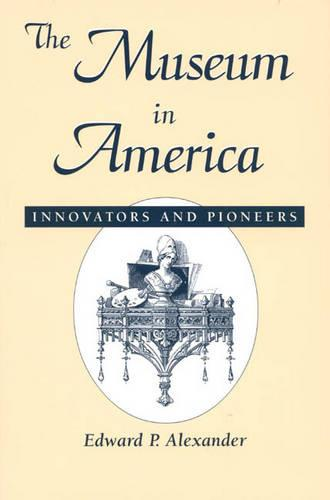 The Museum in America: Innovators and Pioneers - American Association for State & Local History (Hardback)