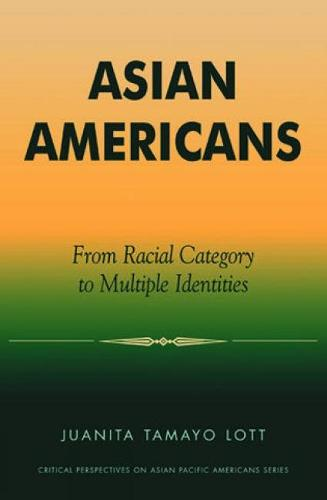 Asian Americans: From Racial Category to Multiple Identities - Critical Perspectives on Asian Pacific Americans (Hardback)
