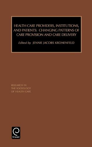 Health Care Providers, Institutions, and Patients: Changing Patterns of Care Provision and Care Delivery - Research in the Sociology of Health Care 17 (Hardback)