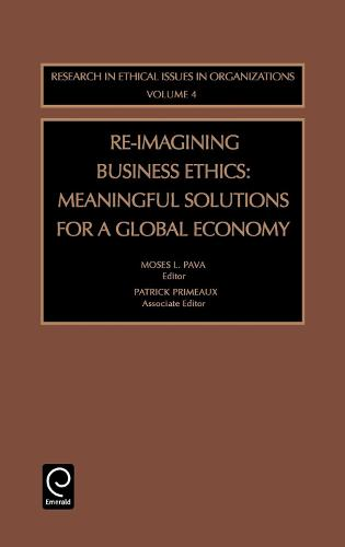 Re-Imagining Business Ethics: Meaningful Solutions for a Global Economy - Research in Ethical Issues in Organizations 4 (Hardback)