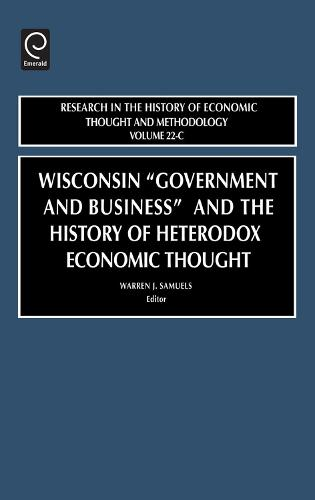 "Wisconsin ""Government and Business"" and the History of Heterodox Economic Thought - Research in the History of Economic Thought and Methodology 22 (Hardback)"