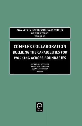 Complex Collaboration: Building the Capabilities for Working Across Boundaries - Advances in Interdisciplinary Studies of Work Teams 10 (Hardback)